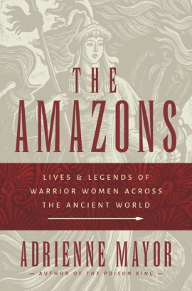 The Amazons: Lives & Legends of Warrior Women Across the Ancient World by Adrienne Mayor